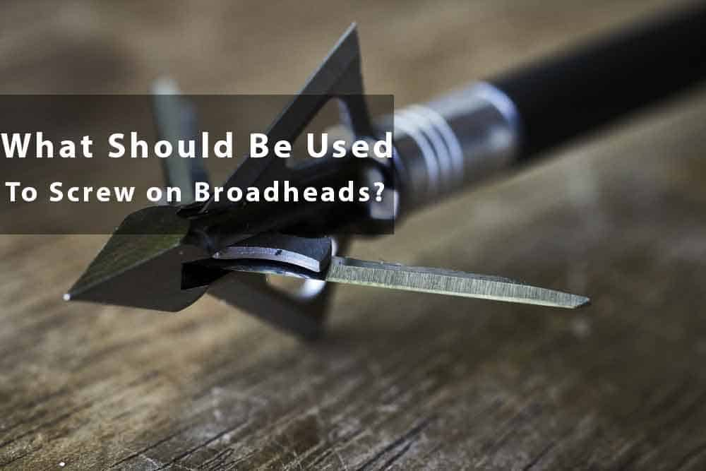 what-should-be-used-to-screw-on-broadheads